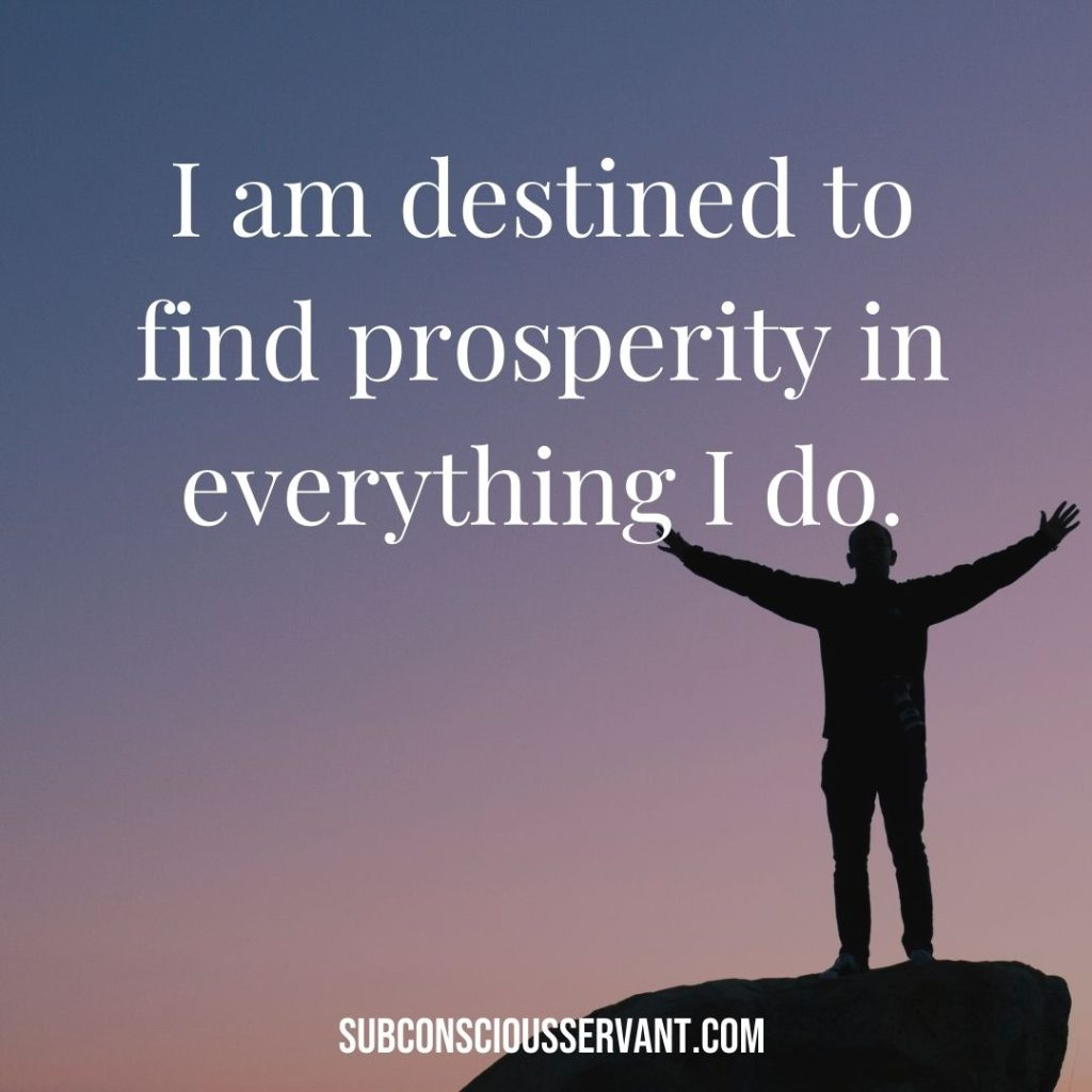 Affirmation for abundance: I am destined to find prosperity in everything I do.