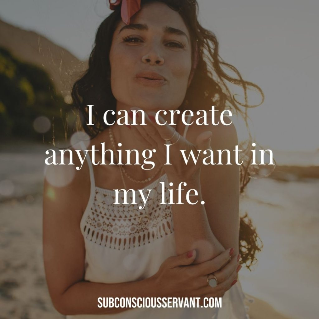 Affirmation for abundance: I can create anything I want in my life.