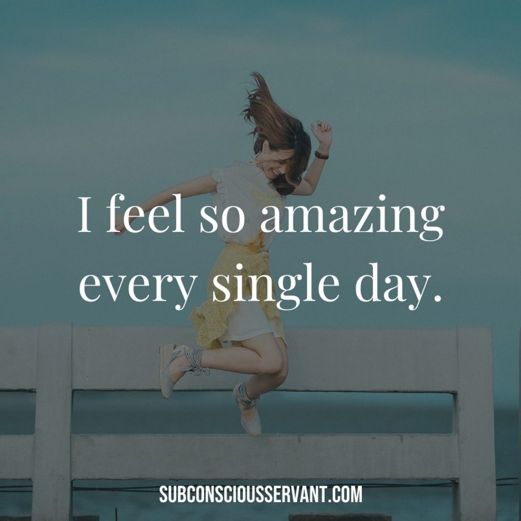 Affirmation for abundance: I feel so amazing every single day.