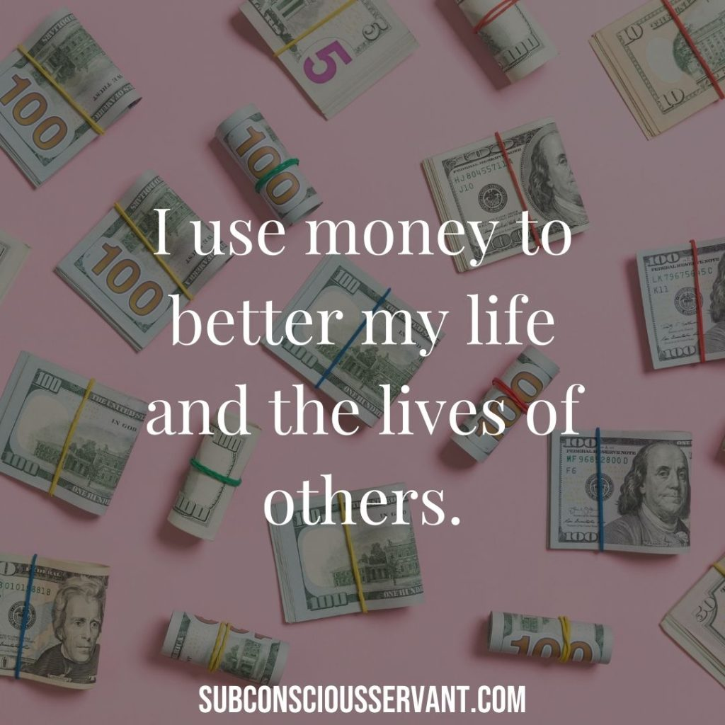 I use money to better my life and the lives of others.