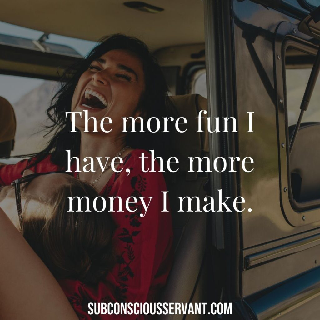 Affirmations for money - The more fun I have, the more money I make.
