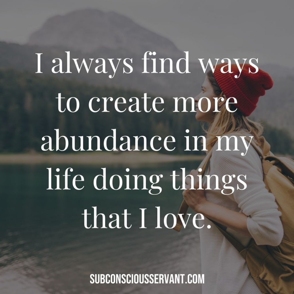 Affirmation for abundance: I always find ways to create more abundance in my life doing things that I love.