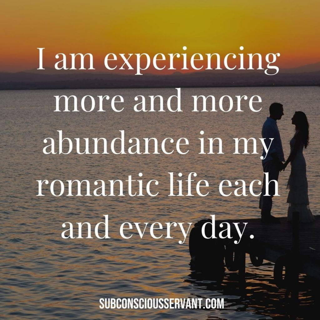 Affirmation for abundance: I am experiencing more and more abundance in my romantic life each and every day.