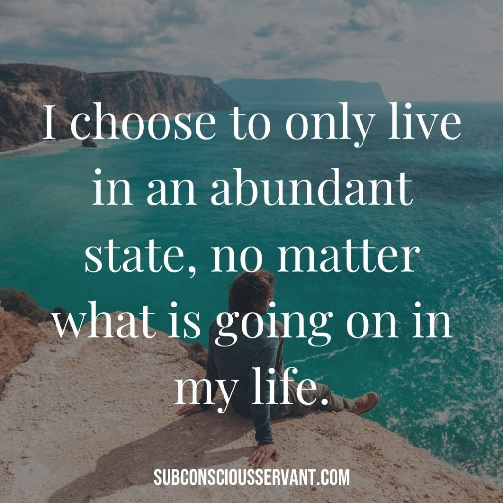 Affirmation for abundance: I choose to only live in an abundant state, no matter what is going on in my life.