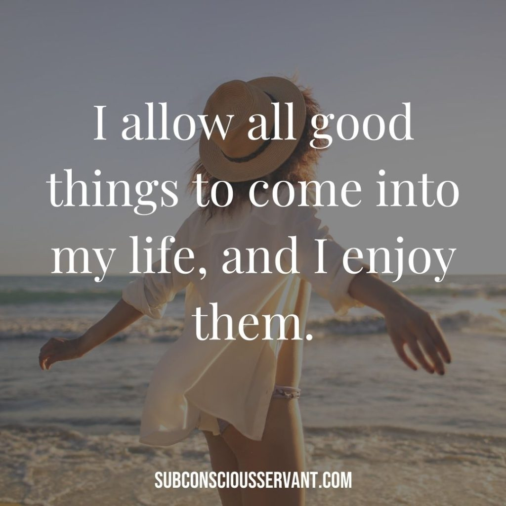 Affirmation for abundance: I allow all good things to come into my life, and I enjoy them.
