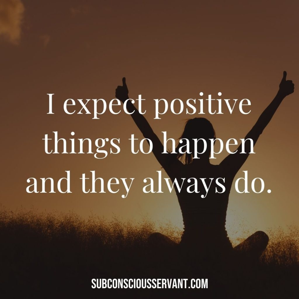 Affirmation for abundance: I expect positive things to happen and they always do.