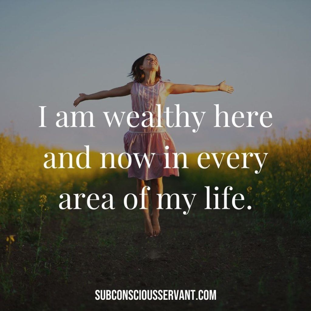 Affirmation for abundance: I am wealthy here and now in every area of my life.